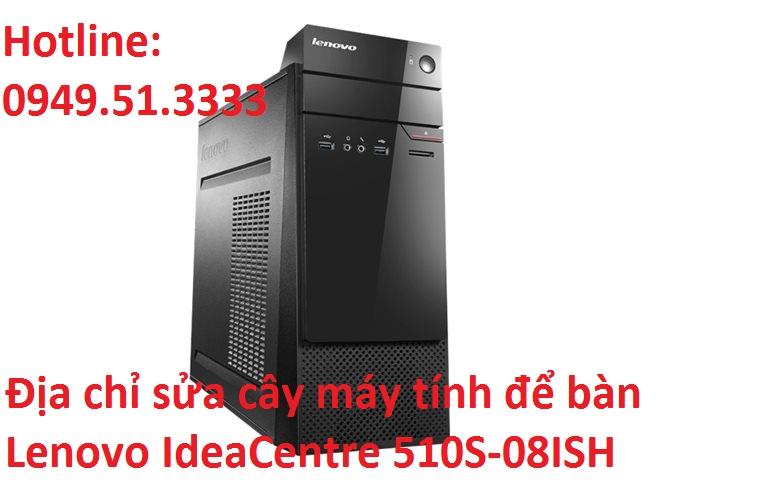 Địa chỉ sửa cây máy tính để bàn Lenovo IdeaCentre 510S-08ISH